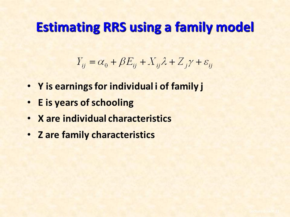Lecture 6 slide 21 Estimating RRS using a family model Y is earnings for individual i of family j E is years of schooling X are individual characteristics Z are family characteristics