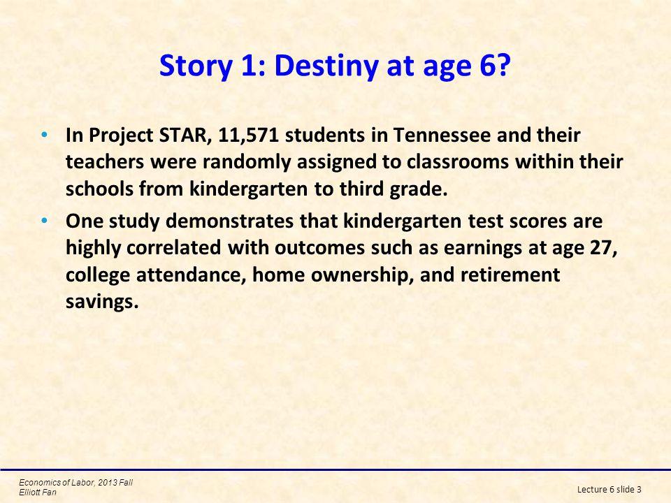 Economics of Labor, 2013 Fall Elliott Fan Lecture 6 slide 3 Story 1: Destiny at age 6.