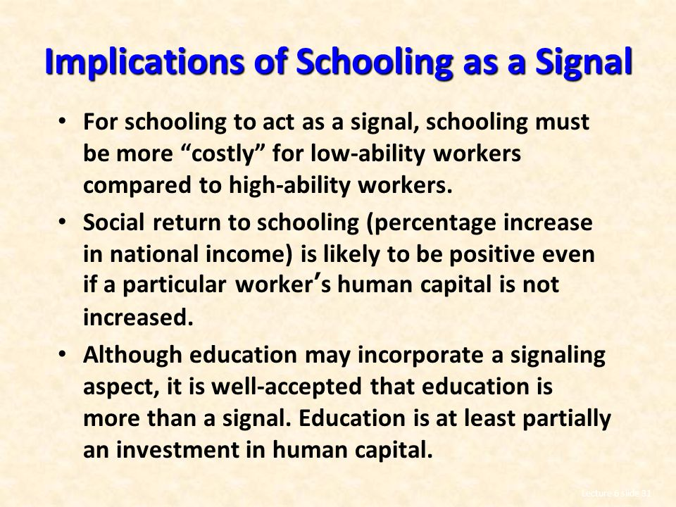 Lecture 6 slide 31 Implications of Schooling as a Signal For schooling to act as a signal, schooling must be more costly for low-ability workers compared to high-ability workers.