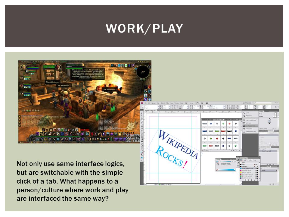 WORK/PLAY Not only use same interface logics, but are switchable with the simple click of a tab.