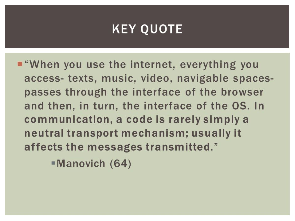  When you use the internet, everything you access- texts, music, video, navigable spaces- passes through the interface of the browser and then, in turn, the interface of the OS.