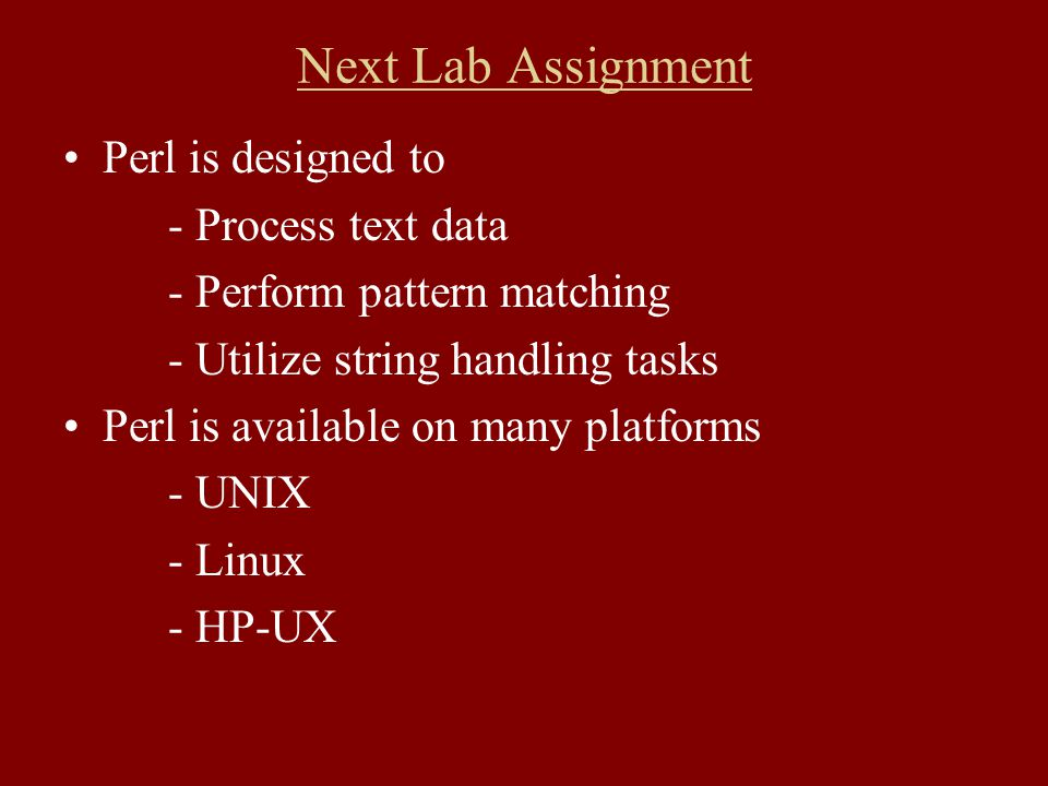 Next Lab Assignment Perl is designed to - Process text data - Perform pattern matching - Utilize string handling tasks Perl is available on many platforms - UNIX - Linux - HP-UX