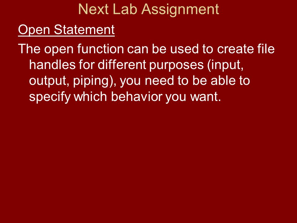Next Lab Assignment Open Statement The open function can be used to create file handles for different purposes (input, output, piping), you need to be able to specify which behavior you want.