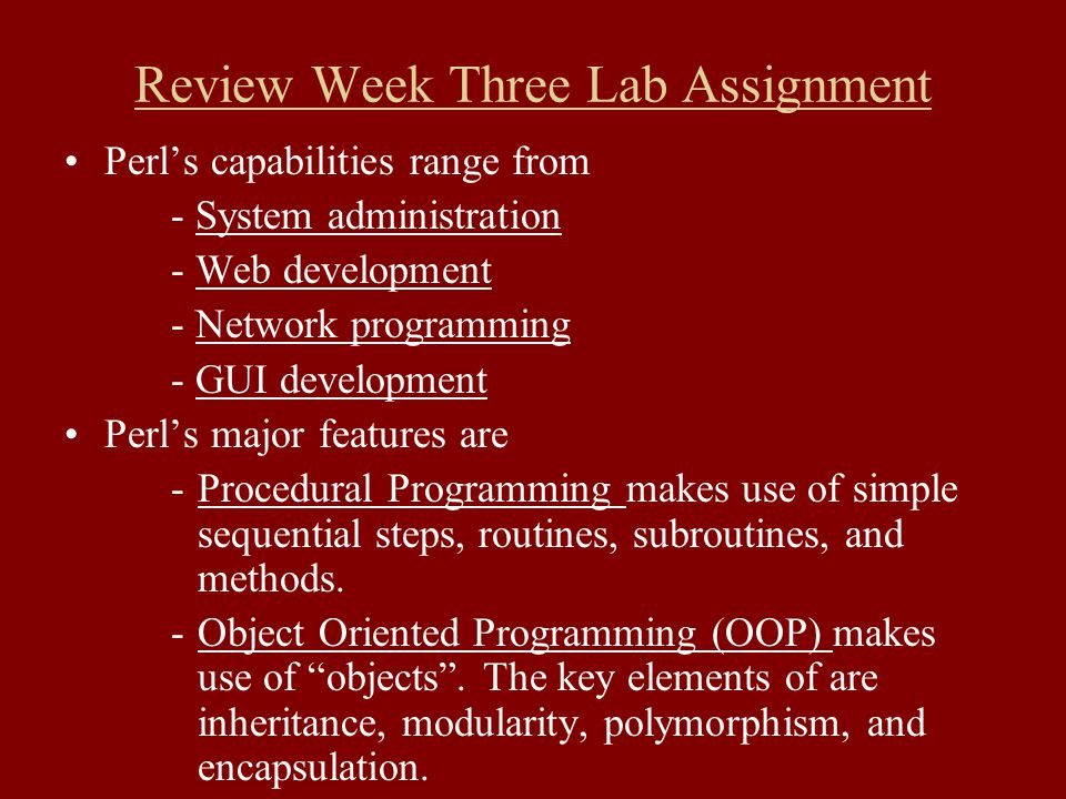 Review Week Three Lab Assignment Perl's capabilities range from - System administration - Web development - Network programming - GUI development Perl's major features are -Procedural Programming makes use of simple sequential steps, routines, subroutines, and methods.