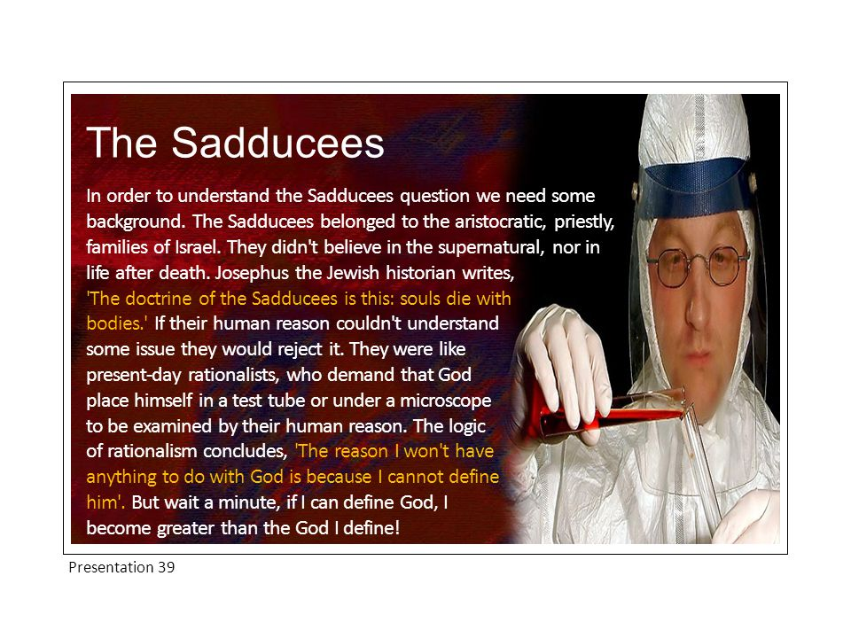Presentation 39 The Sadducees The Sadducees did not come to Jesus because they were baffled in the pursuit of the truth and wanted help.