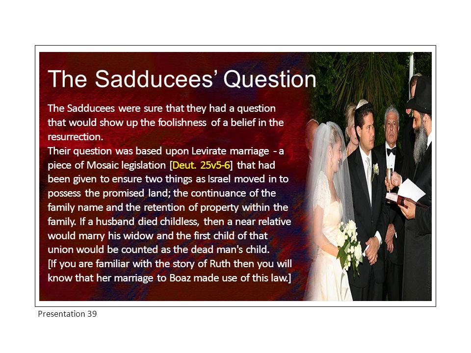 Presentation 39 The Sadducees' Question The Sadducees were sure that they had a question that would show up the foolishness of a belief in the resurrection.