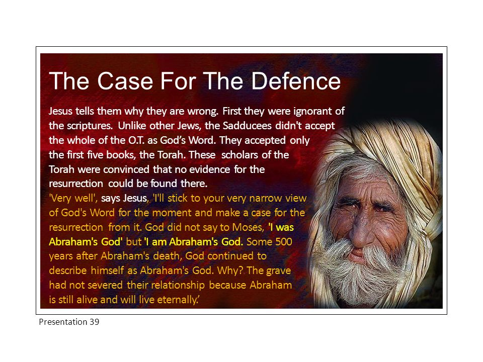 Presentation 39 The Case For The Defence Clearly, the Sadducees didn't know God's power and they handled the life-giving scriptures in away that brought 'death' to their souls.
