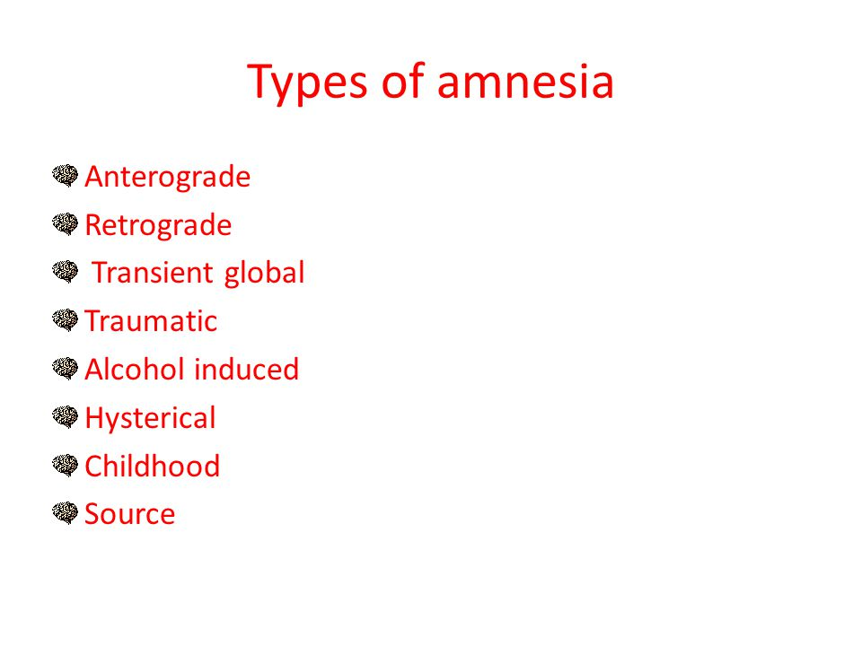Types of amnesia Anterograde Retrograde Transient global Traumatic Alcohol induced Hysterical Childhood Source