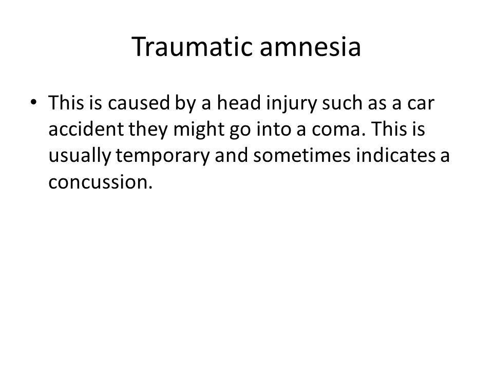 Traumatic amnesia This is caused by a head injury such as a car accident they might go into a coma. This is usually temporary and sometimes indicates