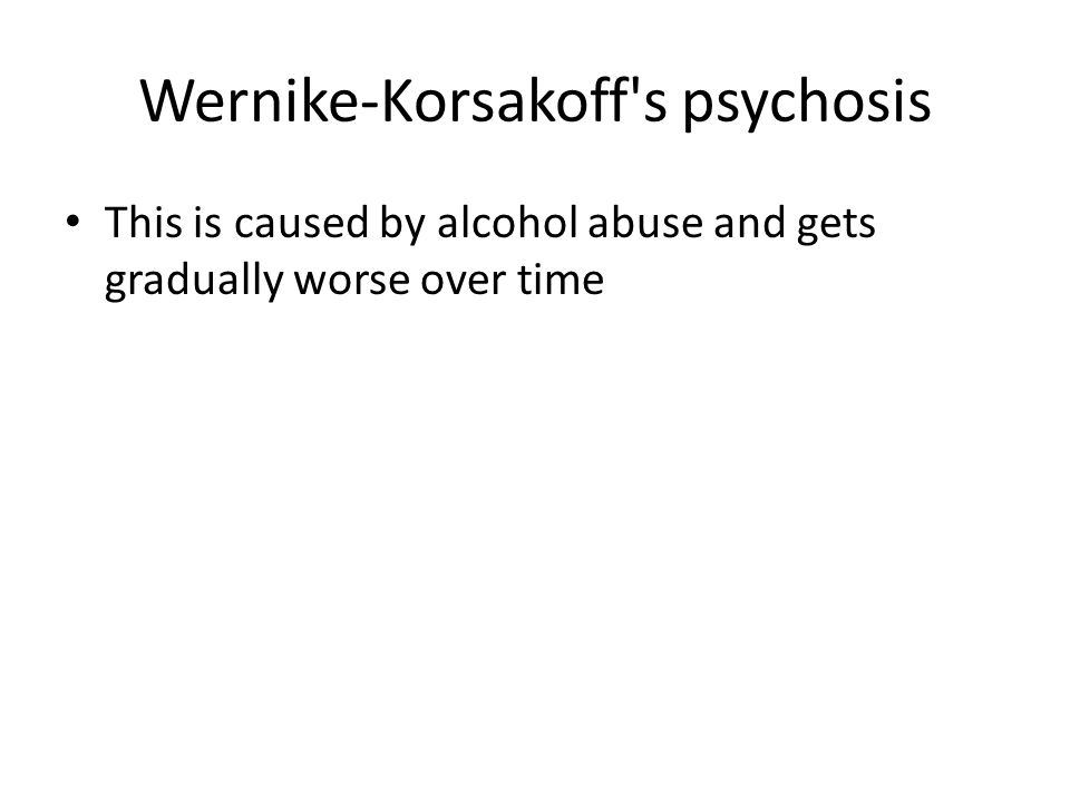 Wernike-Korsakoff's psychosis This is caused by alcohol abuse and gets gradually worse over time