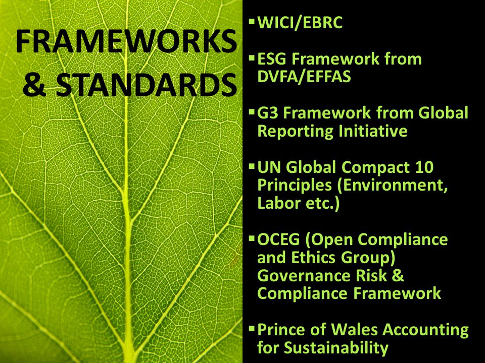 Frameworks Issues Needs Pros and Cons FRAMEWORKS & STANDARDS  WICI/EBRC  ESG Framework from DVFA/EFFAS  G3 Framework from Global Reporting Initiative  UN Global Compact 10 Principles (Environment, Labor etc.)  OCEG (Open Compliance and Ethics Group) Governance Risk & Compliance Framework  Prince of Wales Accounting for Sustainability