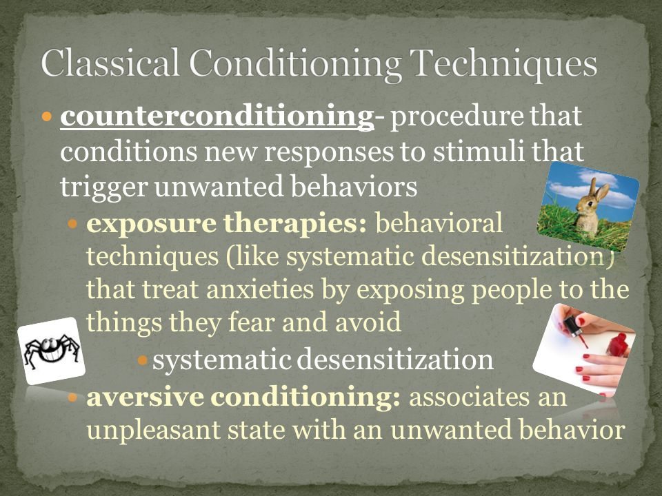 counterconditioning- procedure that conditions new responses to stimuli that trigger unwanted behaviors exposure therapies: behavioral techniques (like systematic desensitization) that treat anxieties by exposing people to the things they fear and avoid systematic desensitization aversive conditioning: associates an unpleasant state with an unwanted behavior