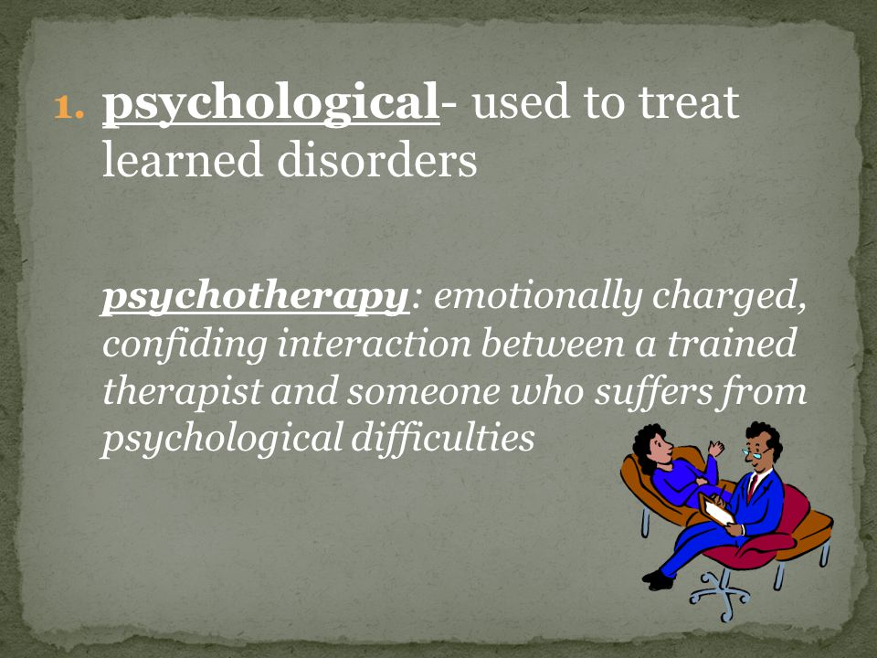 1. psychological- used to treat learned disorders psychotherapy: emotionally charged, confiding interaction between a trained therapist and someone wh
