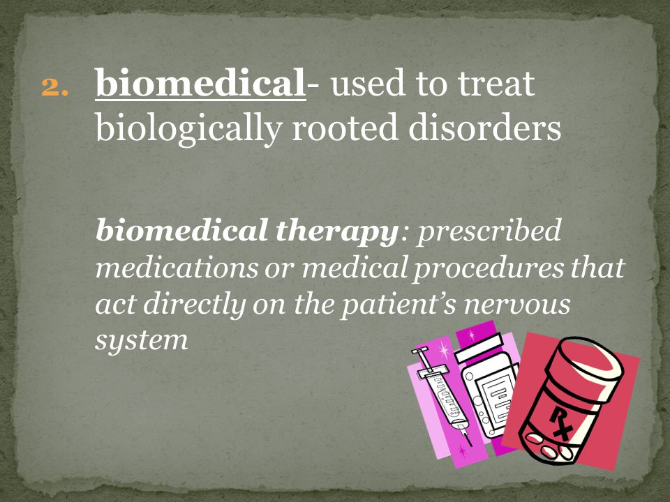 2. biomedical- used to treat biologically rooted disorders biomedical therapy: prescribed medications or medical procedures that act directly on the p