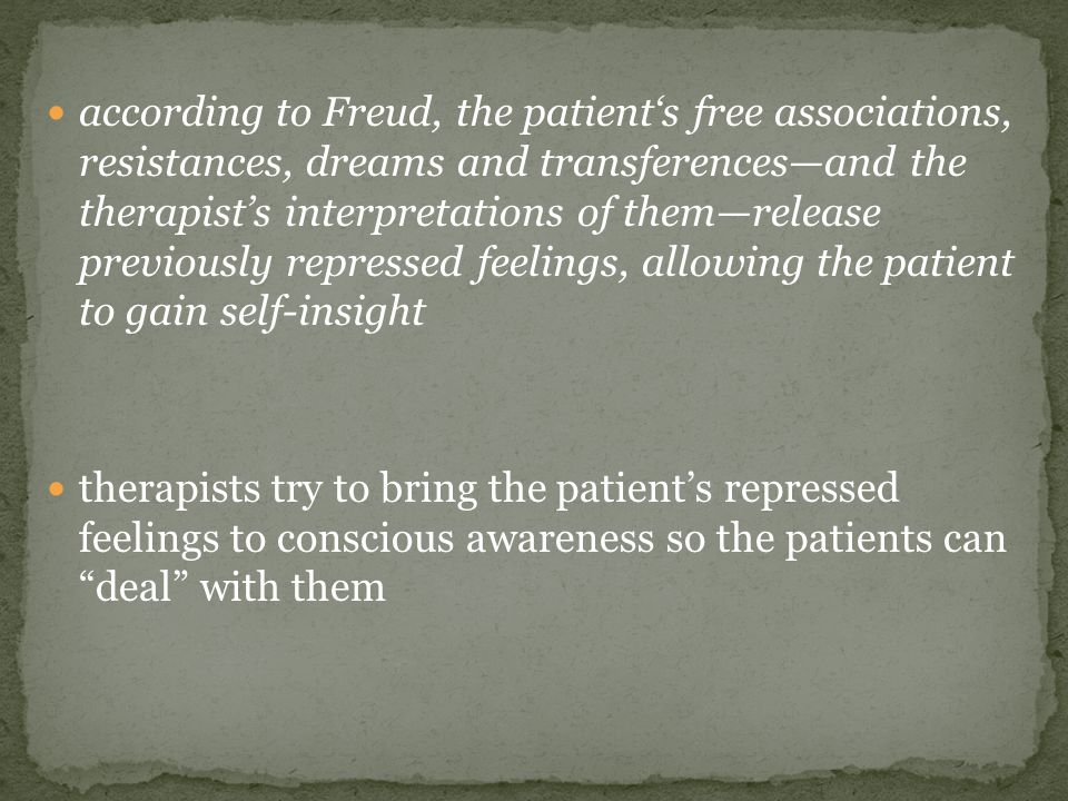 according to Freud, the patient's free associations, resistances, dreams and transferences—and the therapist's interpretations of them—release previou