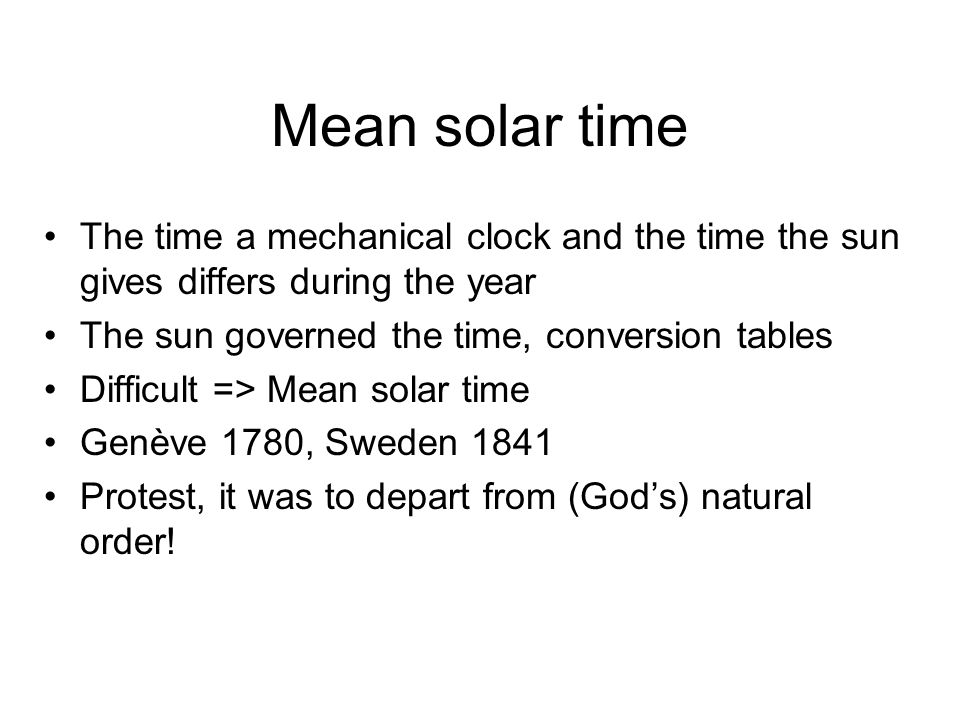 Mean solar time The time a mechanical clock and the time the sun gives differs during the year The sun governed the time, conversion tables Difficult => Mean solar time Genève 1780, Sweden 1841 Protest, it was to depart from (God's) natural order!