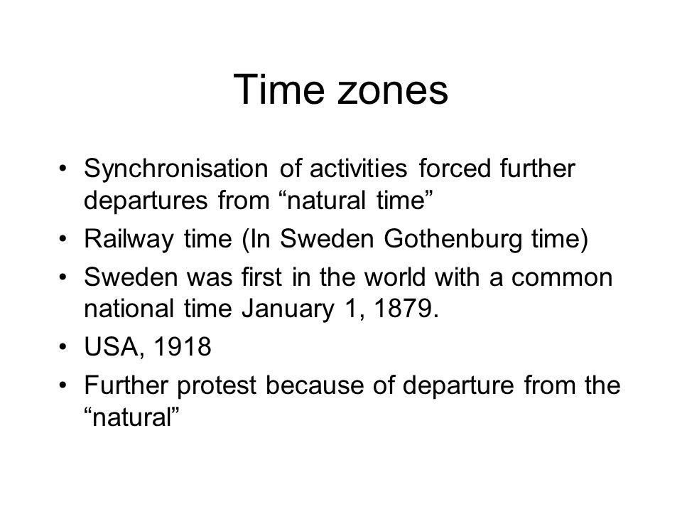 Time zones Synchronisation of activities forced further departures from natural time Railway time (In Sweden Gothenburg time) Sweden was first in the world with a common national time January 1, 1879.