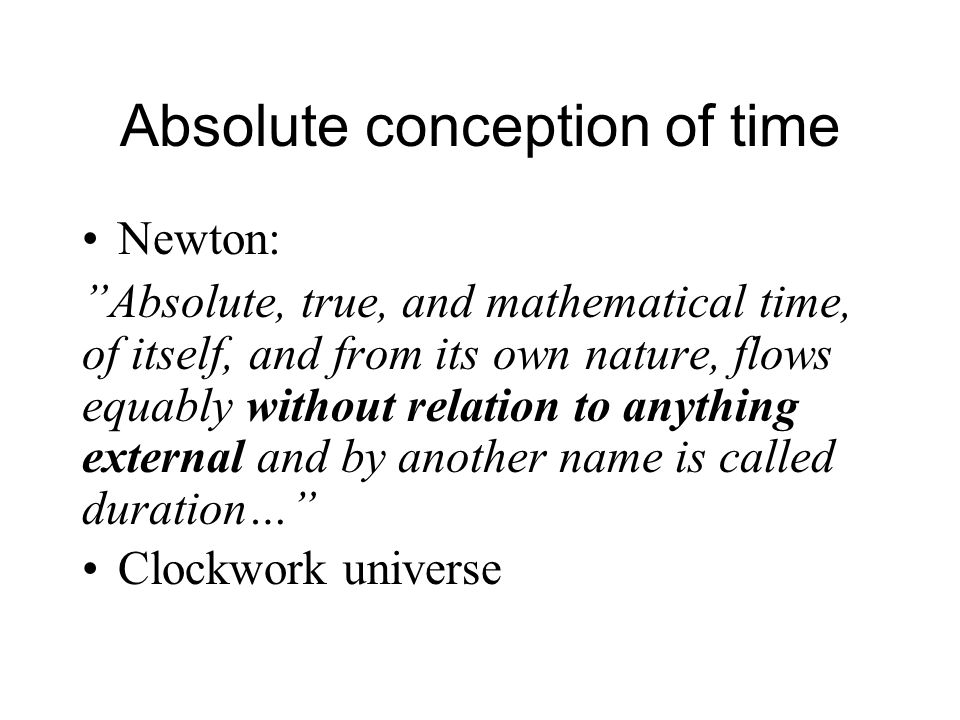 Absolute conception of time Newton: Absolute, true, and mathematical time, of itself, and from its own nature, flows equably without relation to anything external and by another name is called duration… Clockwork universe