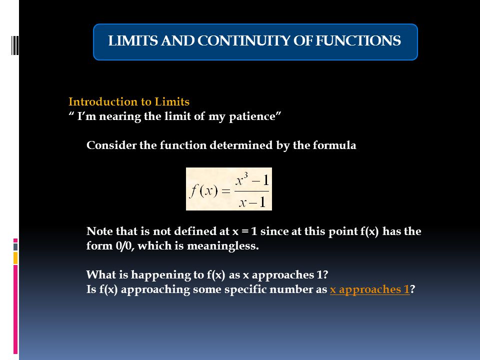 LIMITS AND CONTINUITY OF FUNCTIONS Introduction to Limits I'm nearing the limit of my patience Consider the function determined by the formula Note that is not defined at x = 1 since at this point f(x) has the form 0/0, which is meaningless.