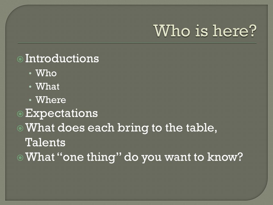  Introductions Who What Where  Expectations  What does each bring to the table, Talents  What one thing do you want to know