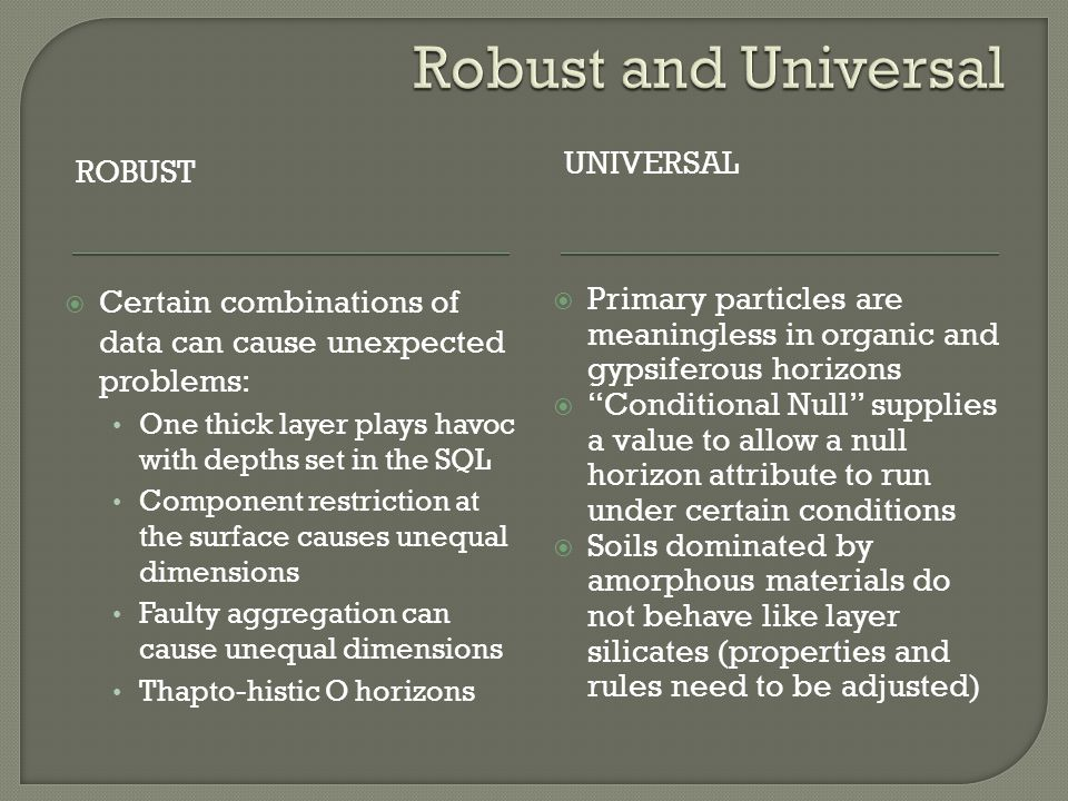 ROBUST UNIVERSAL  Certain combinations of data can cause unexpected problems: One thick layer plays havoc with depths set in the SQL Component restriction at the surface causes unequal dimensions Faulty aggregation can cause unequal dimensions Thapto-histic O horizons  Primary particles are meaningless in organic and gypsiferous horizons  Conditional Null supplies a value to allow a null horizon attribute to run under certain conditions  Soils dominated by amorphous materials do not behave like layer silicates (properties and rules need to be adjusted)