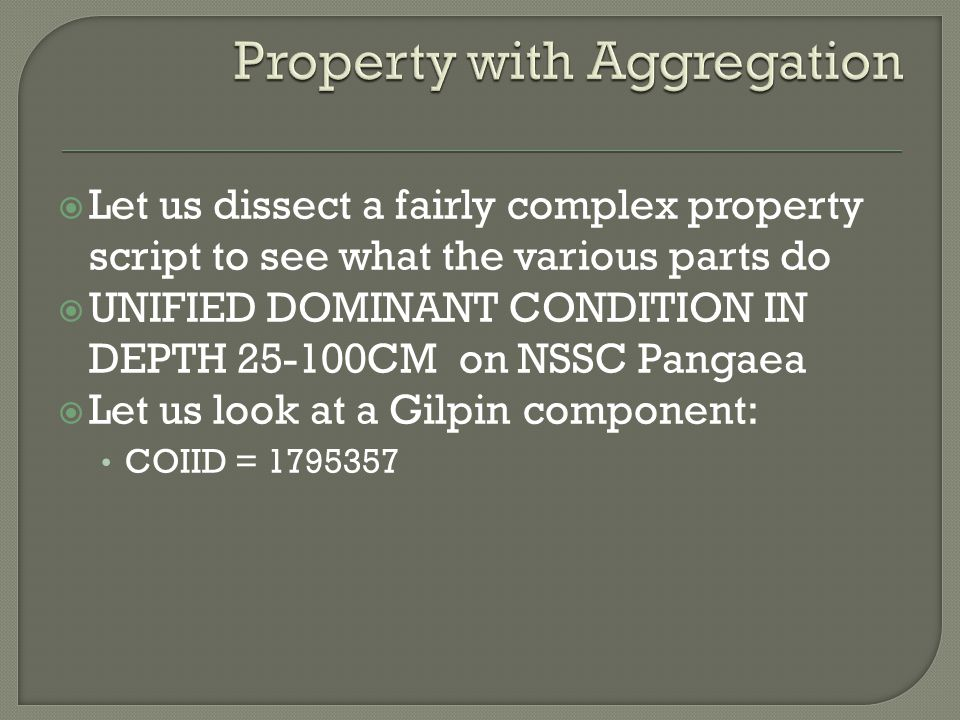  Let us dissect a fairly complex property script to see what the various parts do  UNIFIED DOMINANT CONDITION IN DEPTH 25-100CM on NSSC Pangaea  Let us look at a Gilpin component: COIID = 1795357