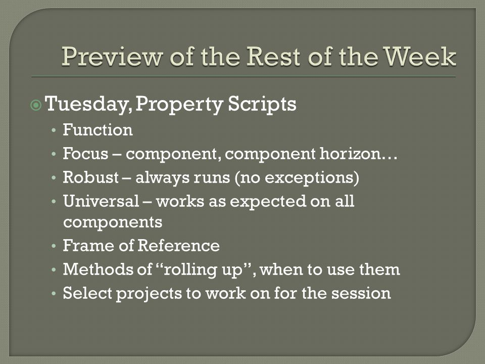  Tuesday, Property Scripts Function Focus – component, component horizon… Robust – always runs (no exceptions) Universal – works as expected on all components Frame of Reference Methods of rolling up , when to use them Select projects to work on for the session