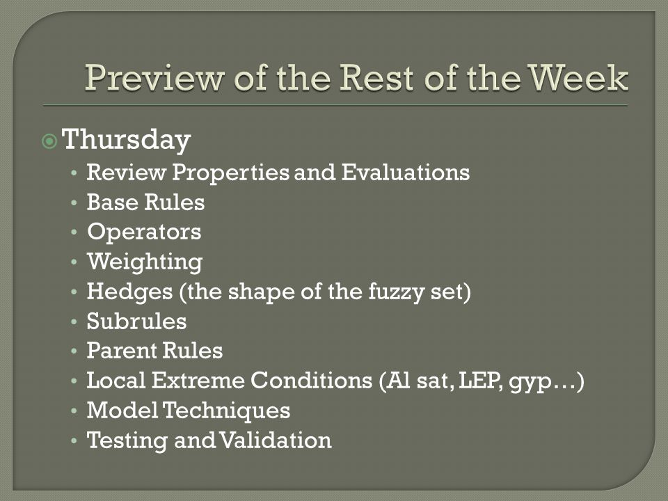  Thursday Review Properties and Evaluations Base Rules Operators Weighting Hedges (the shape of the fuzzy set) Subrules Parent Rules Local Extreme Conditions (Al sat, LEP, gyp…) Model Techniques Testing and Validation