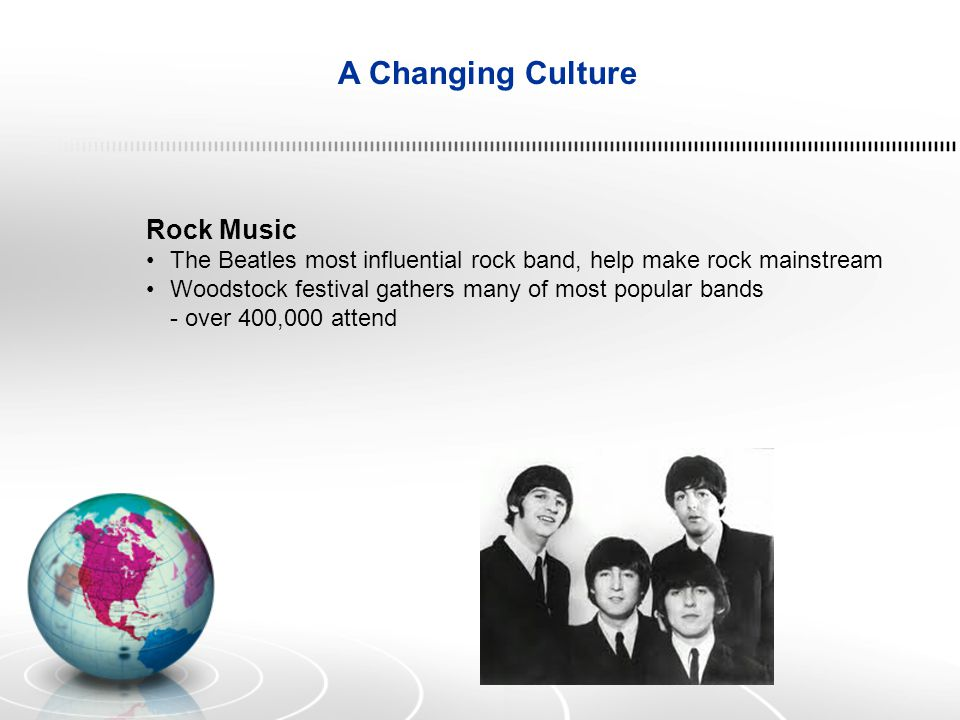 A Changing Culture Rock Music The Beatles most influential rock band, help make rock mainstream Woodstock festival gathers many of most popular bands - over 400,000 attend