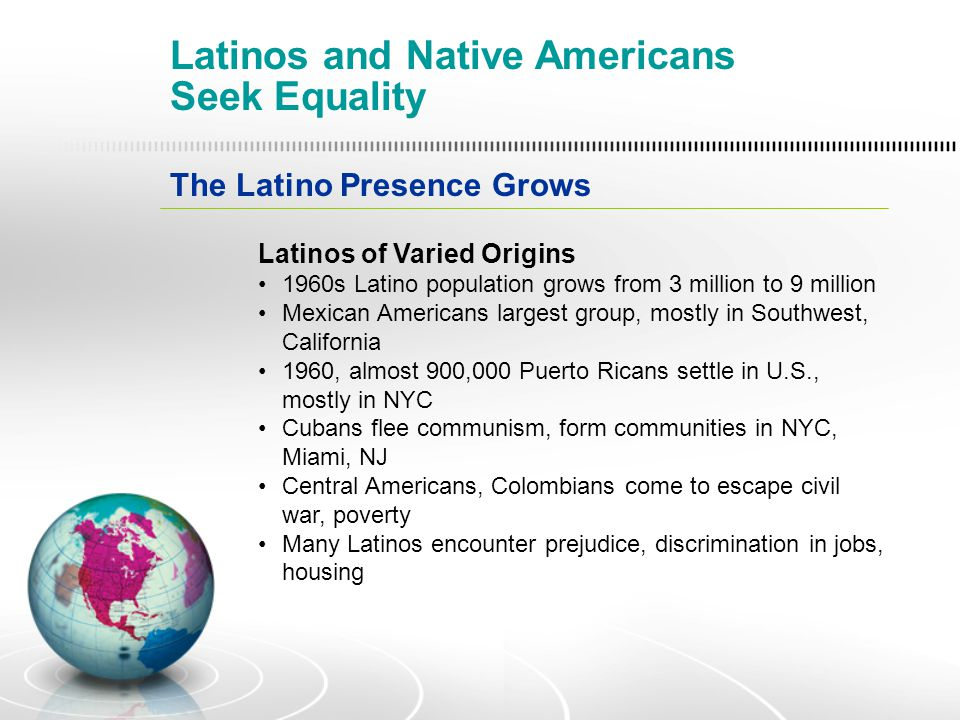 The Latino Presence Grows Latinos of Varied Origins 1960s Latino population grows from 3 million to 9 million Mexican Americans largest group, mostly in Southwest, California 1960, almost 900,000 Puerto Ricans settle in U.S., mostly in NYC Cubans flee communism, form communities in NYC, Miami, NJ Central Americans, Colombians come to escape civil war, poverty Many Latinos encounter prejudice, discrimination in jobs, housing Latinos and Native Americans Seek Equality