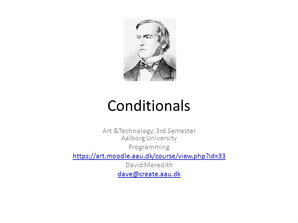 Conditionals Art &Technology, 3rd Semester Aalborg University Programming https://art.moodle.aau.dk/course/view.php?id=33 David Meredith dave@create.a