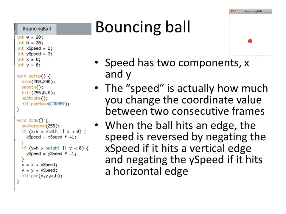 "Bouncing ball Speed has two components, x and y The ""speed"" is actually how much you change the coordinate value between two consecutive frames When t"