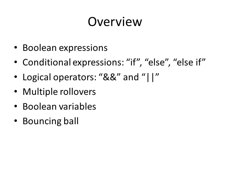 "Overview Boolean expressions Conditional expressions: ""if"", ""else"", ""else if"" Logical operators: ""&&"" and ""