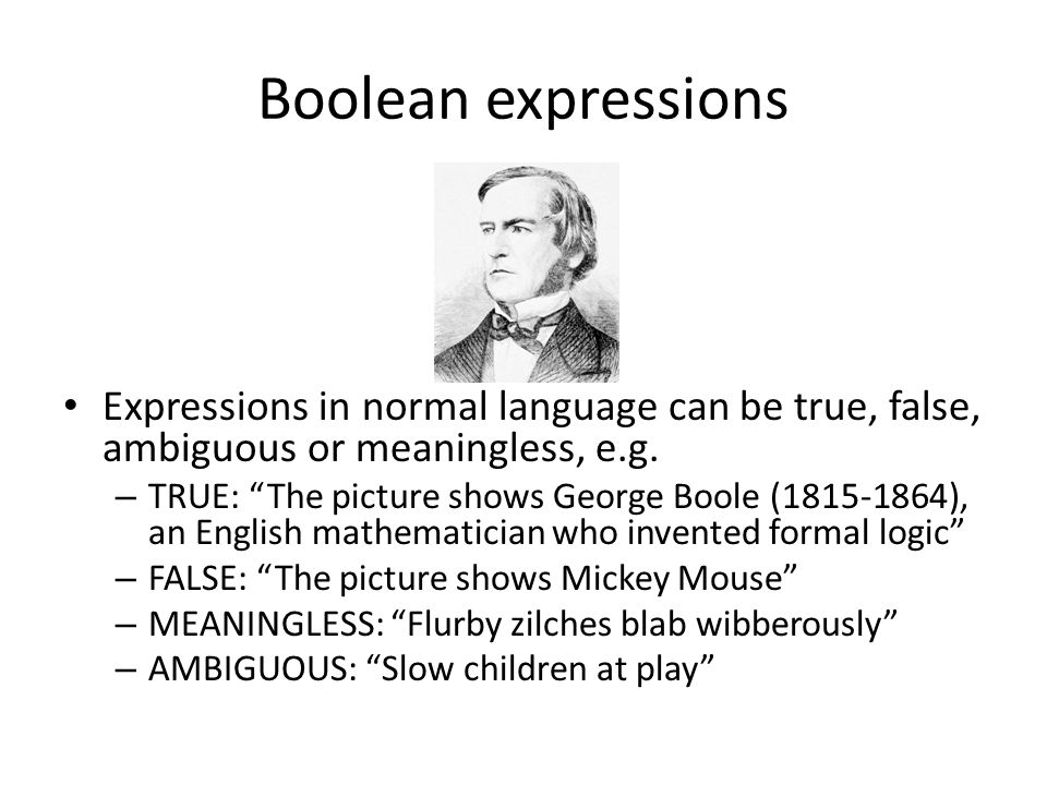 "Boolean expressions Expressions in normal language can be true, false, ambiguous or meaningless, e.g. – TRUE: ""The picture shows George Boole (1815-18"