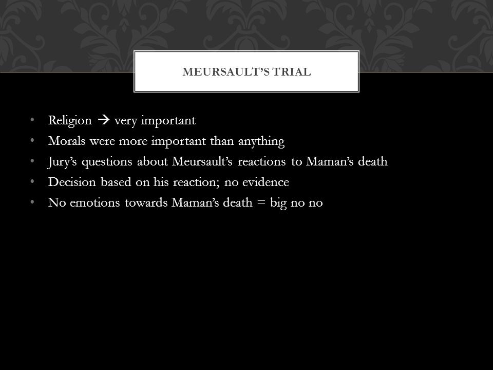 Religion  very important Morals were more important than anything Jury's questions about Meursault's reactions to Maman's death Decision based on his reaction; no evidence No emotions towards Maman's death = big no no MEURSAULT'S TRIAL