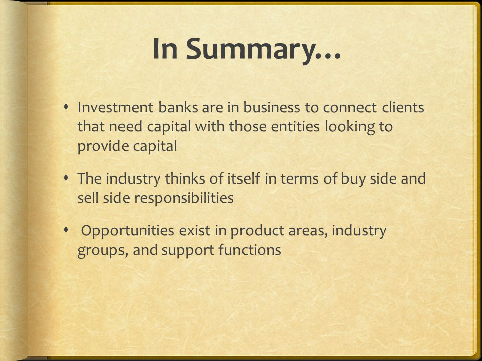 In Summary…  Investment banks are in business to connect clients that need capital with those entities looking to provide capital  The industry thinks of itself in terms of buy side and sell side responsibilities  Opportunities exist in product areas, industry groups, and support functions