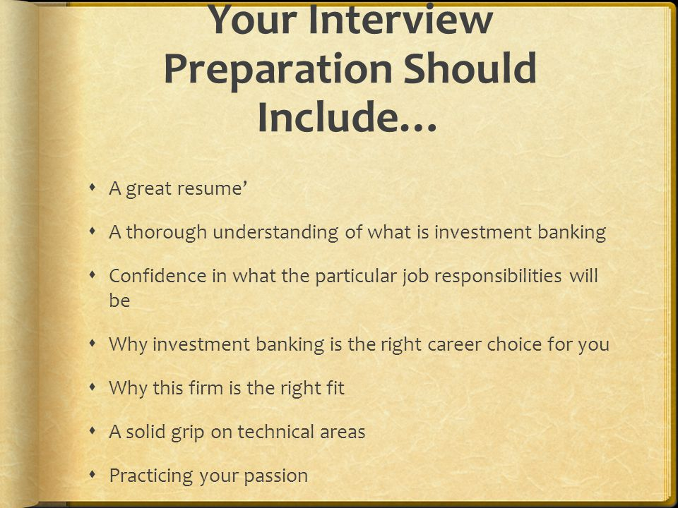 Your Interview Preparation Should Include…  A great resume'  A thorough understanding of what is investment banking  Confidence in what the particular job responsibilities will be  Why investment banking is the right career choice for you  Why this firm is the right fit  A solid grip on technical areas  Practicing your passion