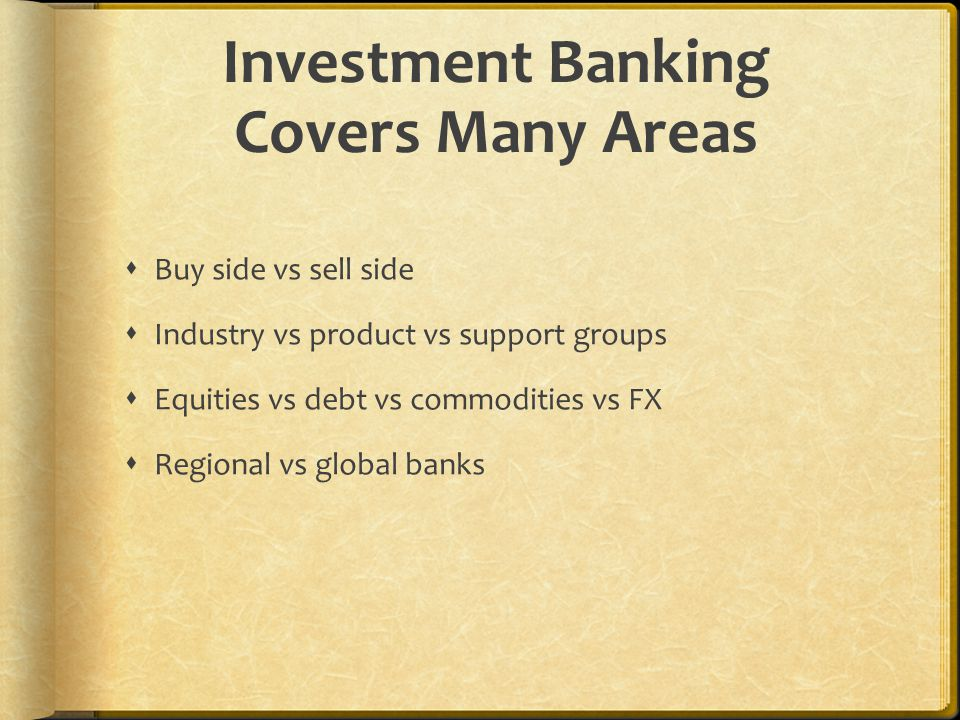 Investment Banking Covers Many Areas  Buy side vs sell side  Industry vs product vs support groups  Equities vs debt vs commodities vs FX  Regional vs global banks