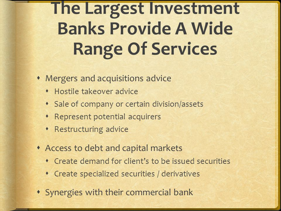 The Largest Investment Banks Provide A Wide Range Of Services  Mergers and acquisitions advice  Hostile takeover advice  Sale of company or certain division/assets  Represent potential acquirers  Restructuring advice  Access to debt and capital markets  Create demand for client's to be issued securities  Create specialized securities / derivatives  Synergies with their commercial bank