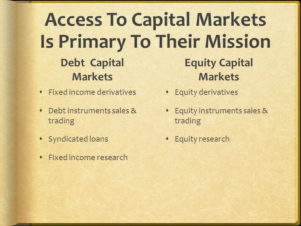 Access To Capital Markets Is Primary To Their Mission Debt Capital Markets  Fixed income derivatives  Debt instruments sales & trading  Syndicated loans  Fixed income research Equity Capital Markets  Equity derivatives  Equity instruments sales & trading  Equity research