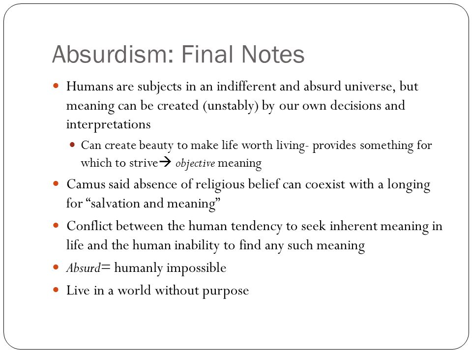 Absurdism: Final Notes Humans are subjects in an indifferent and absurd universe, but meaning can be created (unstably) by our own decisions and interpretations Can create beauty to make life worth living- provides something for which to strive  objective meaning Camus said absence of religious belief can coexist with a longing for salvation and meaning Conflict between the human tendency to seek inherent meaning in life and the human inability to find any such meaning Absurd= humanly impossible Live in a world without purpose