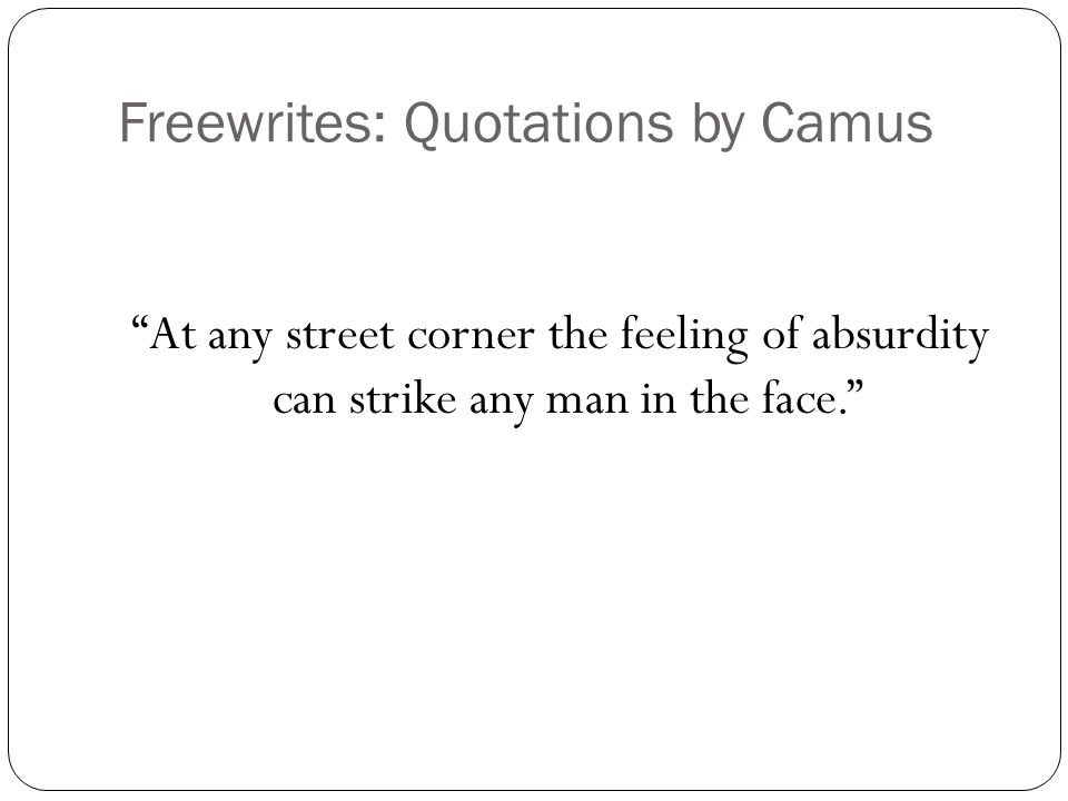 Freewrites: Quotations by Camus At any street corner the feeling of absurdity can strike any man in the face.