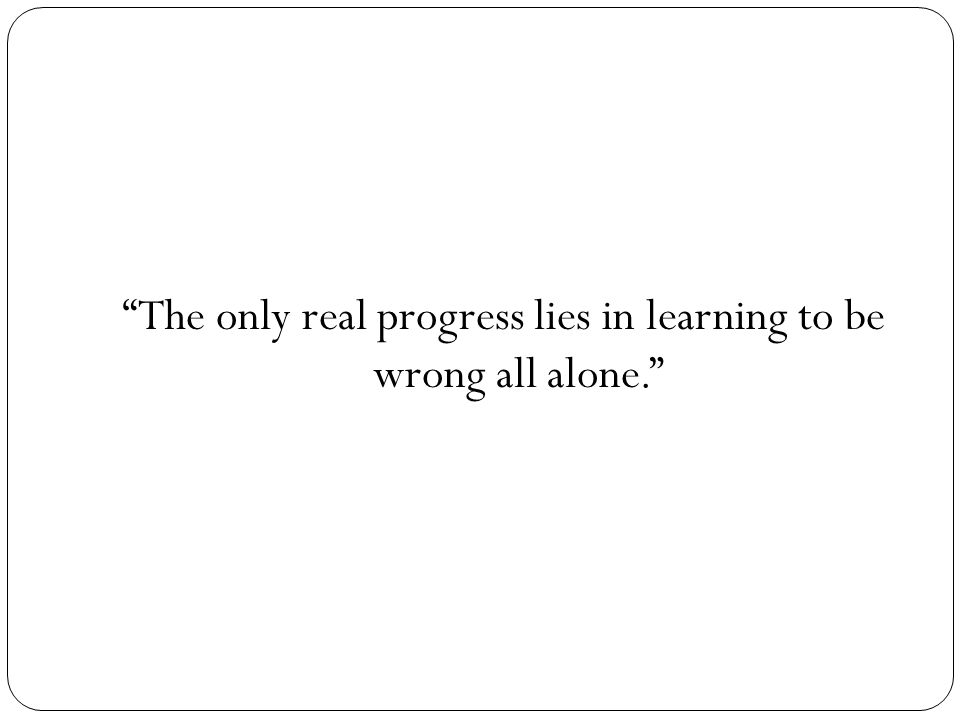 """""""The only real progress lies in learning to be wrong all alone."""""""