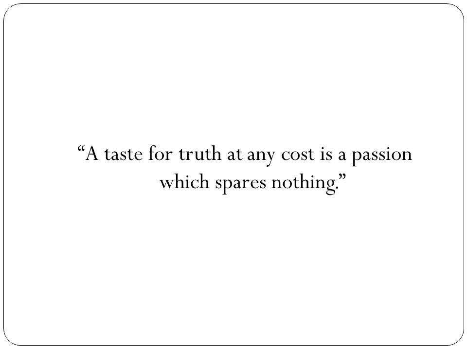 """""""A taste for truth at any cost is a passion which spares nothing."""""""