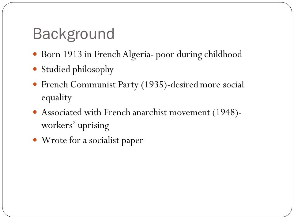 Background Born 1913 in French Algeria- poor during childhood Studied philosophy French Communist Party (1935)-desired more social equality Associated with French anarchist movement (1948)- workers' uprising Wrote for a socialist paper