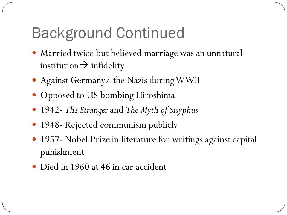 Background Continued Married twice but believed marriage was an unnatural institution  infidelity Against Germany/ the Nazis during WWII Opposed to US bombing Hiroshima 1942- The Stranger and The Myth of Sisyphus 1948- Rejected communism publicly 1957- Nobel Prize in literature for writings against capital punishment Died in 1960 at 46 in car accident