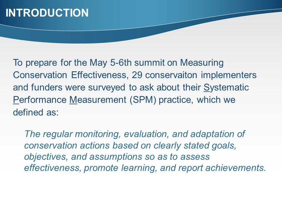INTRODUCTION To prepare for the May 5-6th summit on Measuring Conservation Effectiveness, 29 conservaiton implementers and funders were surveyed to ask about their Systematic Performance Measurement (SPM) practice, which we defined as: The regular monitoring, evaluation, and adaptation of conservation actions based on clearly stated goals, objectives, and assumptions so as to assess effectiveness, promote learning, and report achievements.