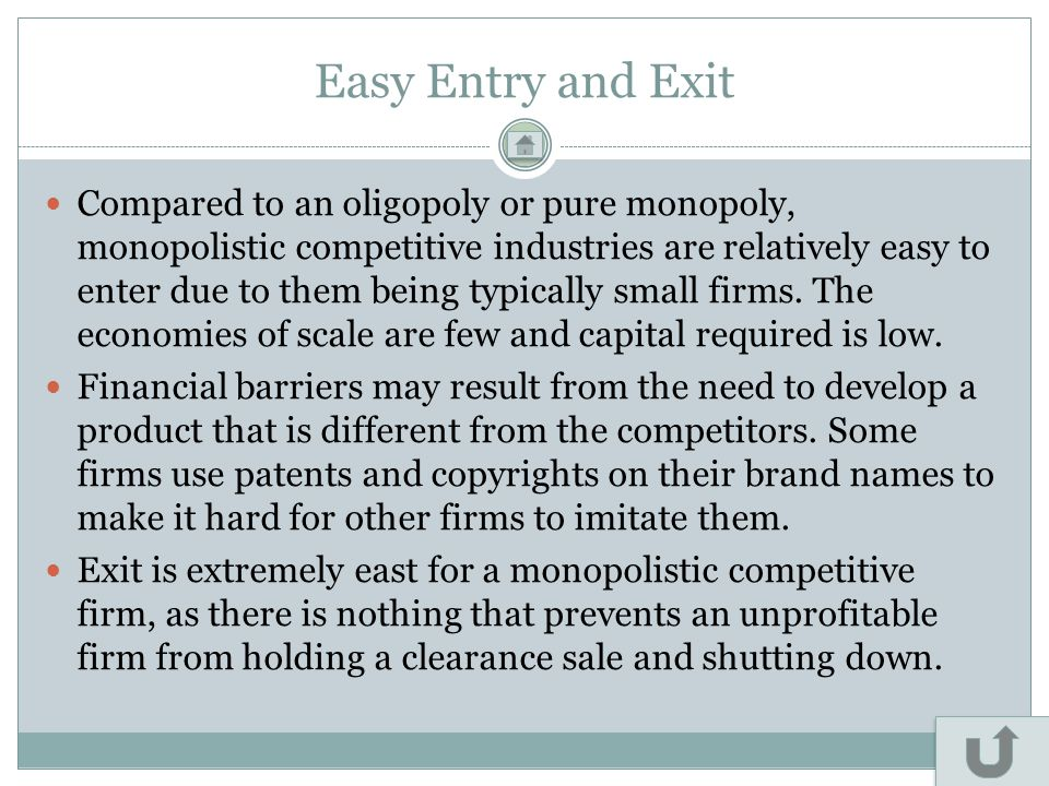 Easy Entry and Exit Compared to an oligopoly or pure monopoly, monopolistic competitive industries are relatively easy to enter due to them being typi