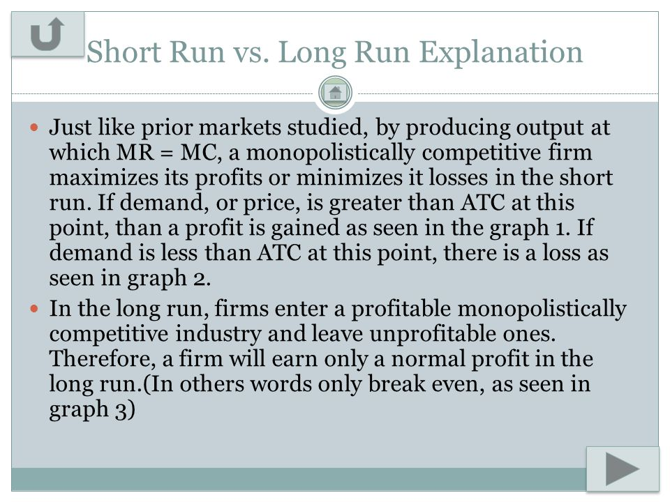 Short Run vs. Long Run Explanation Just like prior markets studied, by producing output at which MR = MC, a monopolistically competitive firm maximize