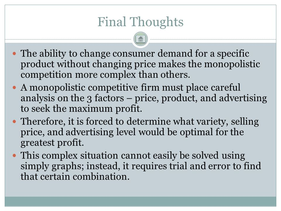 Final Thoughts The ability to change consumer demand for a specific product without changing price makes the monopolistic competition more complex tha